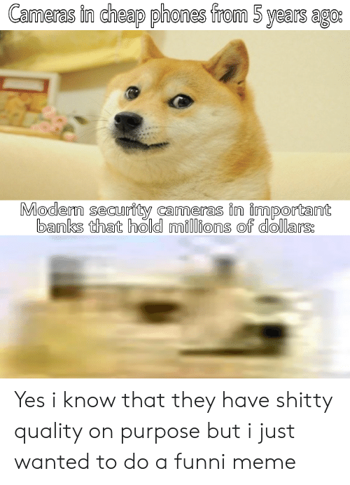 cheap: Cameras in cheap phones from 5 years ago:  Modern security cameras in important  banks that hold millions of dollars: Yes i know that they have shitty quality on purpose but i just wanted to do a funni meme