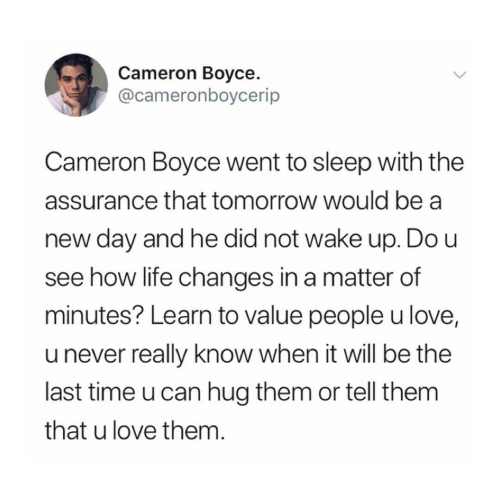 A Matter: Cameron Boyce  @cameronboycerip  Cameron Boyce went to sleep with the  assurance that tomorrow would be a  day and he did not wake up. Do u  see how life changes in a matter of  minutes? Learn to value people u love,  u never really know when it will be the  last time u can hug them or tell them  that u love them.