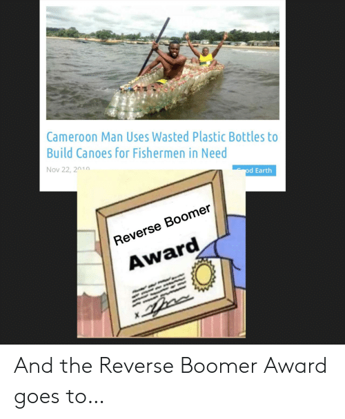 plastic: Cameroon Man Uses Wasted Plastic Bottles to  Build Canoes for Fishermen in Need  Nov 22, 2010  od Earth  Reverse Boomer  Award And the Reverse Boomer Award goes to…