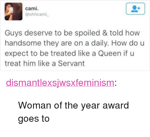 "Tumblr, Queen, and Blog: cami.  @ohhcami  Guys deserve to be spoiled & told how  handsome they are on a daily. How dou  expect to be treated like a Queen if u  treat him like a Servant <p><a href=""https://dismantlexsjwsxfeminism.tumblr.com/post/160917592358/woman-of-the-year-award-goes-to"" class=""tumblr_blog"">dismantlexsjwsxfeminism</a>:</p><blockquote><p>Woman of the year award goes to</p></blockquote>"