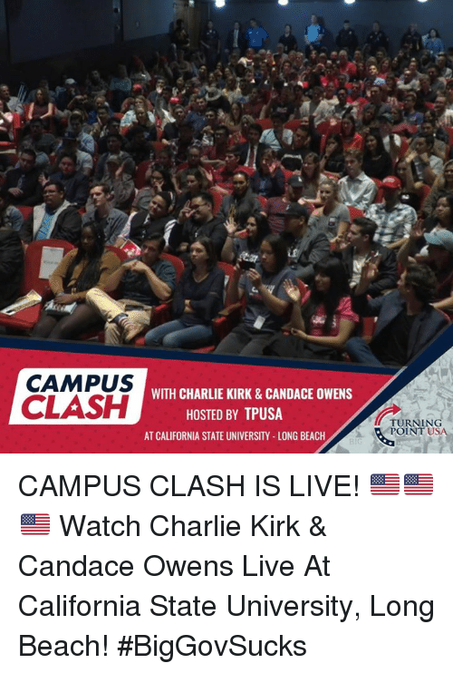 Charlie, Memes, and Beach: CAMPUS  CLASH  WITH CHARLIE KIRK & CANDACE OWENS  HOSTED BY TPUSA  TURNING  POINT U  SA  AT CALIFORNIA STATE UNIVERSITY-LONG BEACH CAMPUS CLASH IS LIVE! 🇺🇸🇺🇸🇺🇸  Watch Charlie Kirk & Candace Owens Live At California State University, Long Beach!  #BigGovSucks
