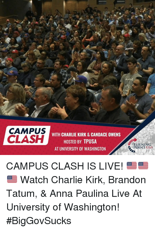 Anna, Charlie, and Memes: CAMPUS  CLASH  WITH CHARLIE KIRK&CANDACE OWENS  HOSTED BY TPUSA  AT UNIVERSITY OF WASHINGTON  TURNING  POINT USA CAMPUS CLASH IS LIVE! 🇺🇸🇺🇸🇺🇸  Watch Charlie Kirk, Brandon Tatum, & Anna Paulina Live At University of Washington!  #BigGovSucks