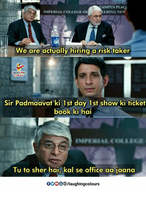 College, Office, and Indianpeoplefacebook: CAMPUS PLA  IMPERIAL COLLEGE OF  ERING NEW  We are actually hiring a risk taker  HING  Sir Padmaavat ki 1st day 1st show ki ticket  ook ki hai  Tu to sher hai, kal se office aa jaana  0OOO®/laughingcolours