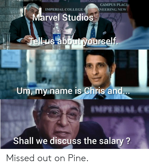 College, Marvel, and Marvel Studios: CAMPUS PLACE  IMPERIAL COLLEGE  NEERING NEW  Marvel Studios  Tellus about yourself.  Um, my name is Chris and...  IMPE LC  Shall we discuss the salary? Missed out on Pine.