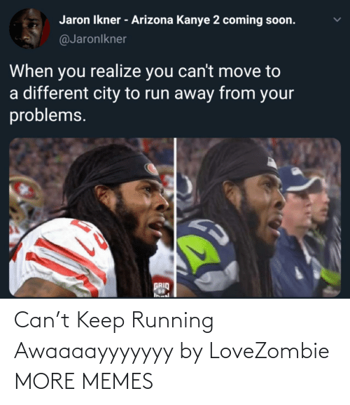 Running: Can't Keep Running Awaaaayyyyyyy by LoveZombie MORE MEMES
