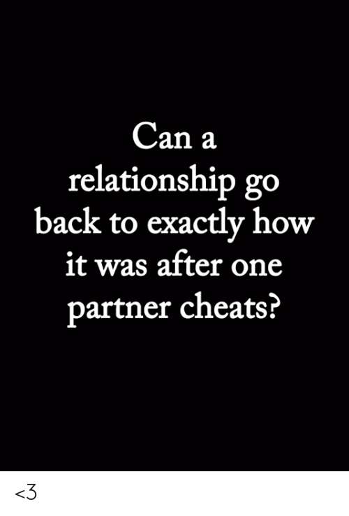 Memes, Back, and 🤖: Can a  relationship go  back to exactly how  it was after one  partner cheats? <3
