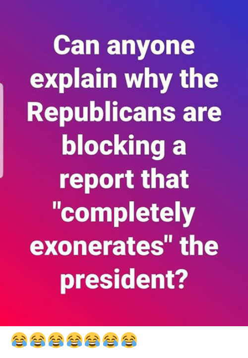 """Can, President, and Why: Can anyone  explain why the  Republicans are  blockina a  report that  """"completely  exonerates"""" the  president? 😂😂😂😂😂😂😂"""