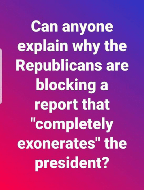 """Can, President, and Why: Can anyone  explain why the  Republicans are  blocking a  report that  """"completely  exonerates the  president?"""