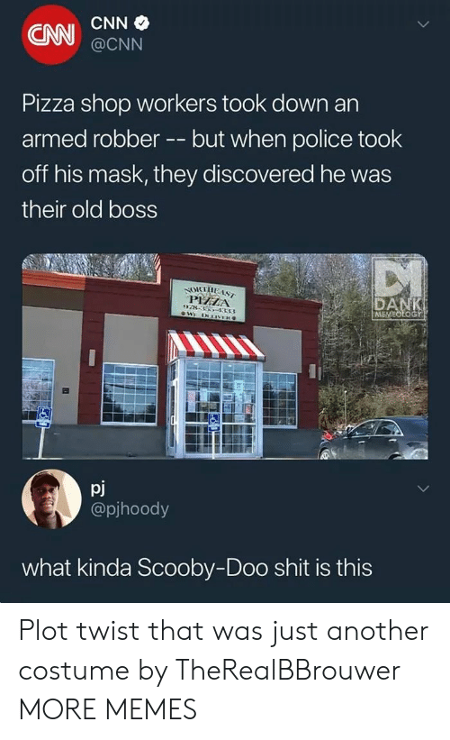 cnn.com, Dank, and Memes: CAN  @CNN  Pizza shop workers took down an  armed robberbut when police took  off his mask, they discovered he was  their old boss  PHZA  ME  pj  @pjhoody  what kinda Scooby-Doo shit is this Plot twist that was just another costume by TheRealBBrouwer MORE MEMES
