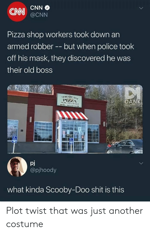cnn.com, Pizza, and Police: CAN  @CNN  Pizza shop workers took down an  armed robberbut when police took  off his mask, they discovered he was  their old boss  PHZA  ME  pj  @pjhoody  what kinda Scooby-Doo shit is this Plot twist that was just another costume