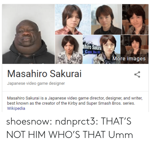 sakurai: Can Do t  More images  Masahiro Sakurai  Japanese video game designer  Masahiro Sakurai is a Japanese video game director, designer, and writer,  best known as the creator of the Kirby and Super Smash Bros. series.  Wikipedia shoesnow:  ndnprct3:  THAT'S NOT HIM WHO'S THAT  Umm