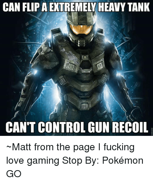 Game Stop: CAN FLIPAEXTREMELY HEAVY TANK  CAN'T CONTROL GUN RECOIL ~Matt from the page I fucking love gaming Stop By: Pokémon GO