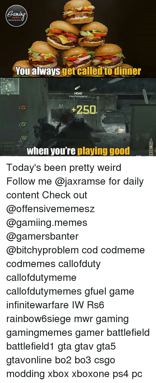 Memes, Ps4, and Weird: Can  HEART  Daily ganiag ents  You alwaysget called to dinner  uorcalletn Biuñou  MDAB  24er Punkteserie!  +250  8  VanGuard P  when youre playing good Today's been pretty weird Follow me @jaxramse for daily content Check out @offensivememesz @gamiing.memes @gamersbanter @bitchyproblem cod codmeme codmemes callofduty callofdutymeme callofdutymemes gfuel game infinitewarfare IW Rs6 rainbow6siege mwr gaming gamingmemes gamer battlefield battlefield1 gta gtav gta5 gtavonline bo2 bo3 csgo modding xbox xboxone ps4 pc