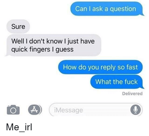 Fuck, Guess, and Irl: Can I ask a question  Sure  Well I don't know I just have  quick fingers I guess  How do you reply so fast  What the fuck  Delivered  iMessage Me_irl