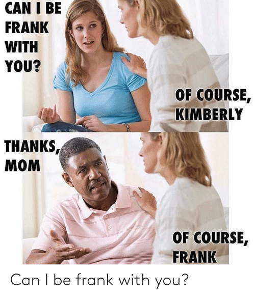 with you: Can I be frank with you?