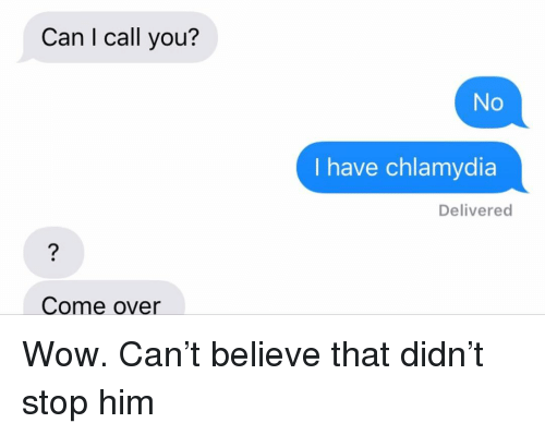 chlamydia: Can I call you?  No  I have chlamydia  Delivered  Come over Wow. Can't believe that didn't stop him