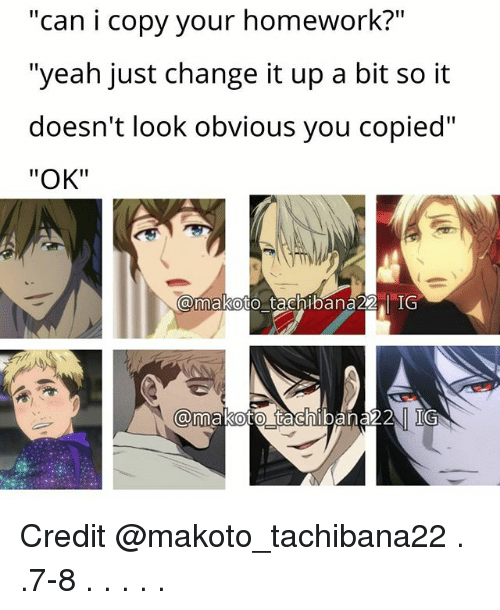 "makoto: can i copy your homework?  II  ""yeah just change it up a bit so it  doesn't look obvious you copied""  ""OK""  @makoto tachibana 22 IG  @makoto tachibana 22 IG Credit @makoto_tachibana22 . .7-8 . . . . ."