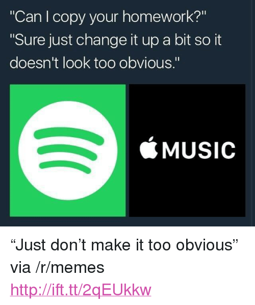 "Change It Up A Bit: ""Can I copy your homework?""  Sure just change it up a bit so it  doesn't look too obvious.""  SMUSIC <p>&ldquo;Just don&rsquo;t make it too obvious&rdquo; via /r/memes <a href=""http://ift.tt/2qEUkkw"">http://ift.tt/2qEUkkw</a></p>"