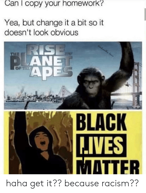 Racism, Black, and Homework: Can I copy your homework?  Yea, but change it a bit so it  doesn't look obvious  RISE  PLANET  APES  OF THE  BLACK  IVES  MATTER haha get it?? because racism??