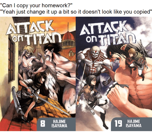 "Change It Up A Bit: ""Can I copy your homework?""  ""Yeah just change it up a bit so it doesn't look like you copied""  ATTACK  ATTACK  0  on  HAJIME  ISAYAMA  HAJIME  ISAYAMA"