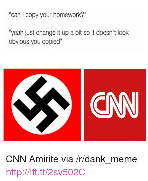 "Change It Up A Bit: can I copy your homework?  ""yeah just change it up a bit so it doesn't look  obvious you copied""  EAN <p>CNN Amirite via /r/dank_meme <a href=""http://ift.tt/2sv502C"">http://ift.tt/2sv502C</a></p>"