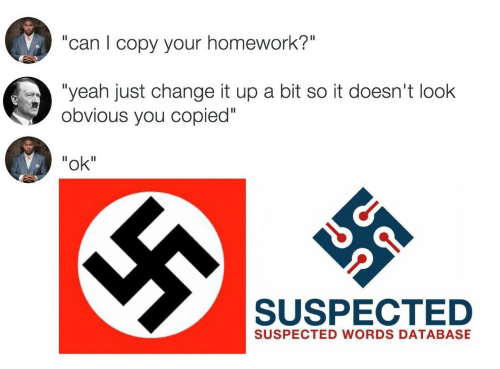 "Change It Up A Bit: ""can I copy your homework?""  ""yeah just change it up a bit so it doesn't look  obvious you copied""  ""ok""  SUSPECTED  SUSPECTED WORDS DATABASE"