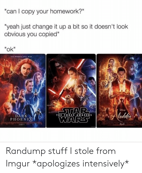 "Change It Up A Bit: can I copy your homework?""  ""yeah just change it up a bit so it doesn't look  obvious you copied""  ""ok""  THE FORCE AWAKENS  DARK  PHOENIC Randump stuff I stole from Imgur *apologizes intensively*"