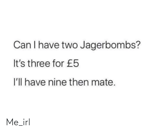 mate: Can I have two Jagerbombs?  It's three for £5  I'll have nine then mate. Me_irl
