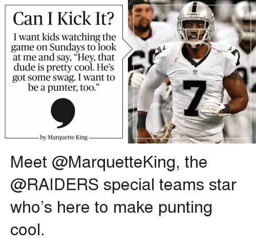 "Memes, Swag, and The Game: Can I Kick It?  want kids watching the  game on Sundays to look  at me and say, ""Hey, that  dude is pretty cool. He's  got some swag. I want to  be a punter, too.""  by Marquette King  RAIDERS Meet @MarquetteKing, the @RAIDERS special teams star who's here to make punting cool."