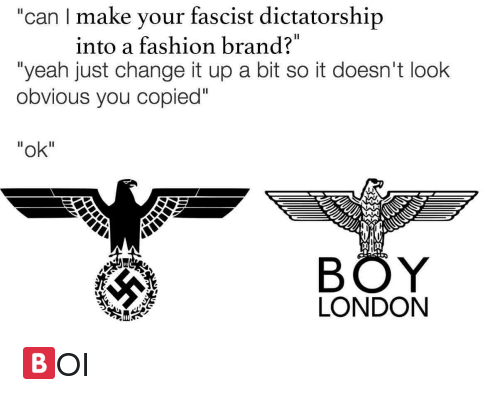 "Change It Up A Bit: ""can I make your fascist dictatorship  into a fashion brand?  ""yeah just change it up a bit so it doesn't look  obvious you copied""  ""ok""  BÖY  LONDON <p>🅱️OI</p>"
