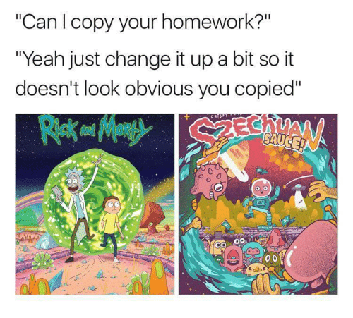 "Change It Up A Bit: ""Can l copy your homework?""  ""Yeah just change it up a bit so it  doesn't look obvious you copied""  0  00 11"