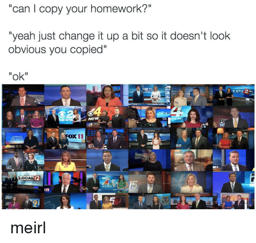 "Change It Up A Bit: ""can l copy your homework?""  ""yeah just change it up a bit so it doesn't look  obvious you copied""  ""ok""  に 2  Fox 28  EW  NEW  4  NI  FOX11  GETTING  32  12  CAL  12  NEWS meirl"