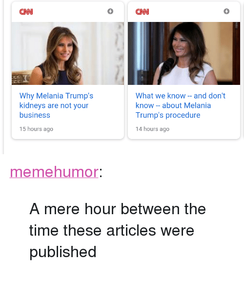 "Target, Tumblr, and Blog: CAN  O  CN  0  Why Melania Trump's  kidneys are not your  business  What we know -and don't  know - about Melania  Trump's procedure  5 hours ago  4 hours ago <p><a href=""http://memehumor.net/post/173986247043/a-mere-hour-between-the-time-these-articles-were"" class=""tumblr_blog"" target=""_blank"">memehumor</a>:</p><blockquote><p>A mere hour between the time these articles were published</p></blockquote>"