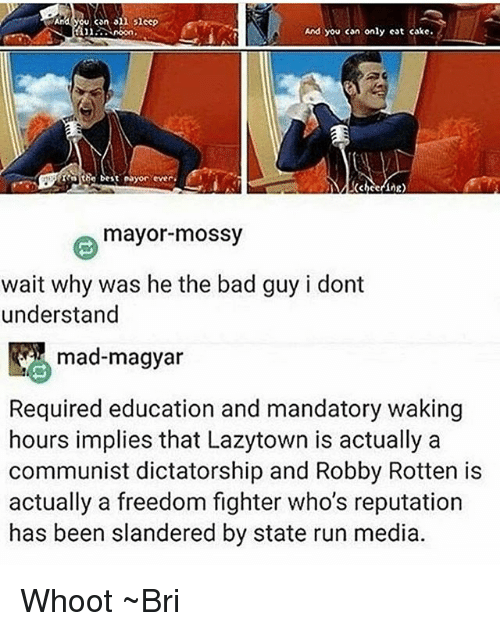 Freedomed: can on  sheep  And you can only eat cake.  the best ayor ever.  mayor mossy  wait why was he the bad guy i dont  understand  mad-magyar  Required education and mandatory waking  hours implies that Lazytown is actually a  communist dictatorship and Robby Rotten is  actually a freedom fighter who's reputation  has been slandered by state run media. Whoot ~Bri