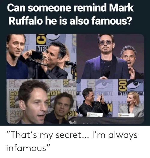 "Infamous: Can someone remind Mark  Ruffalo he is also famous?  INTER  INTERNAT  MATIONAL INTERNATION  COM GO AL  NAL  RNATIONAL INTER  SAN  EGO  ERNA  INTERNAT  CO  CO  OMIC COMICEECO  100  CO ""That's my secret… I'm always infamous"""