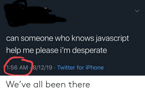 Desperate: can someone who knows javascript  help me please i'm desperate  1:56 AM 8/12/19 Twitter for iPhone We've all been there