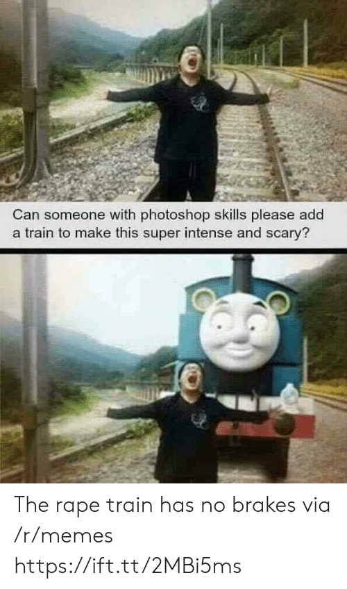 Memes, Photoshop, and Rape: Can someone with photoshop skills please add  a train to make this super intense and scary? The rape train has no brakes via /r/memes https://ift.tt/2MBi5ms