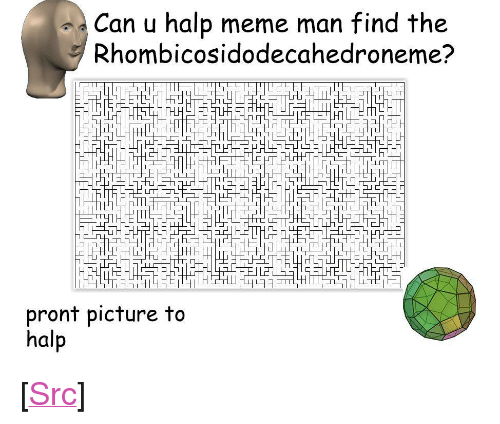 "Halp: Can u halp meme man find the  Rhombicosidodecahedroneme?  pront picture to  halp <p>[<a href=""https://www.reddit.com/r/surrealmemes/comments/8ejrzm/halp_plz/"">Src</a>]</p>"