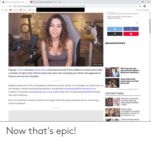 "Amazon, Beef, and Cats: ""Can we copystrike pewdiepie?""  X  Alinity accused of abusing cats d X  +  http:://www.dexerto.com/entertainment/alinity-under-fire-throwing-cat-twitch-stream-821909  Apps  YouTube  Reddit  Twitter  Other bookmarks  Enter your email for a weekly digest of  highlights and prizes.  f  Sponsored Content  TWITCH: ALINITY  Mike Tyson just now  learned Street Fighter's  Balrog was inspired by...  Popular Twitch streamer Alinity Divine has found herself in the middle of a controversy after  a number of clips of her with her pets cats went viral, including one where she appeared to  throw a cat over her shoulder.  Alissa Violet finally  Advertisement  breaks silence on FaZe  Banks split  Despite being one of the most popular streamers around, Alinity is no stranger to controversy on  the Amazon-owned livestreaming platform; accidentally streaming NSFW moments on a  Recommended by utbrain D  number of occasions and getting into a very public beef with YouTube king PewDiePie being  the most infamous.  ENTERTAINMENT TRENDING  Pokimane scarred for  Now, the streamer is facing criticism once again after becoming annoyed by her cat during a  recent broadcast.  life after looking at  Belle Delphine's NSFW  Twitter  Advertisement  Alinity under  investigation by animal  protection services for  throwing her cat  Twitch streamer Mitch Now that's epic!"