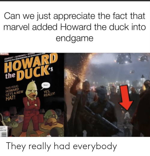 Appreciate, Duck, and Marvel: Can we just appreciate the fact that  marvel added Howard the duck into  endgame  MARVEL  ZDARSKY QUINONES RIVERA  TRAPPED IN A RENUMBERING HE NEVER ASKED FOR  HOWARD  DUCK  the  #1  THIS ISSUE  HOWARD  GETS A NEW  HAT!  ealy  YES  REALLY!  WALE They really had everybody