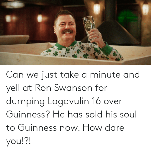 dumping: Can we just take a minute and yell at Ron Swanson for dumping Lagavulin 16 over Guinness? He has sold his soul to Guinness now. How dare you!?!