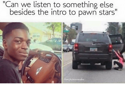 "pawn stars: ""Can we listen to something else  besides the intro to pawn stars"