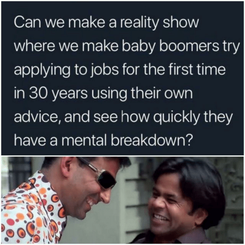 for the first time: Can we make a reality show  where we make baby boomers try  applying to jobs for the first time  in 30 years using their own  advice, and see how quickly they  have a mental breakdown?