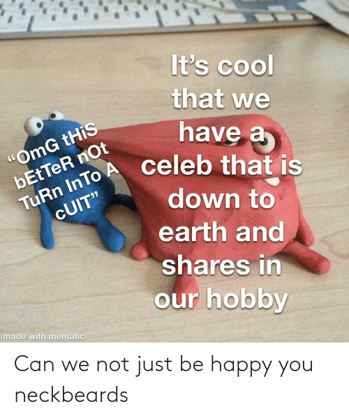 Be Happy: Can we not just be happy you neckbeards