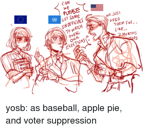 Elections: CAN  WE  PLEASE  GET SOME  UN OFFICIALS  To WATCH  OVER  WE JVST  NEED  THEM Fo..,  LIKE  2 MO NTHS  2  ELECTIONs  PS  BAN yosb:  as baseball, apple pie, and voter suppression