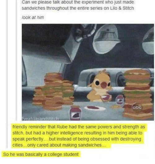Lilo & Stitch: Can we please talk about the experiment who just made  sandwiches throughout the entire series on Lilo & Stitch  look at him  friendly reminder that Rube had the same powers and strength as  stitch, but had a higher intelligence resulting in him being able to  speak perfectly... but instead of being obsessed with destroying  cities.. only cared about making sandwiches...  So he was basically a college student