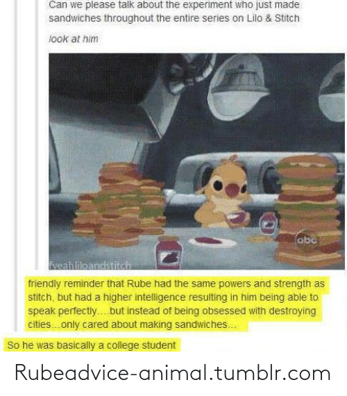Lilo & Stitch: Can we please talk about the experiment who just made  sandwiches throughout the entire series on Lilo & Stitch  look at him  abc  Neahlileandstitch  friendly reminder that Rube had the same powers and strength as  stitch, but had a higher intelligence resulting in him being able to  speak perfectly. but înstead of being obsessed with destroying  cities.only cared about making sandwiches.  So he was basically a college student Rubeadvice-animal.tumblr.com