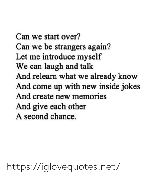 memories: Can we start over?  Can we be strangers again?  Let me introduce myself  We can laugh and talk  And relearn what we already know  And come up with new inside jokes  And create new memories  And give each other  A second chance https://iglovequotes.net/