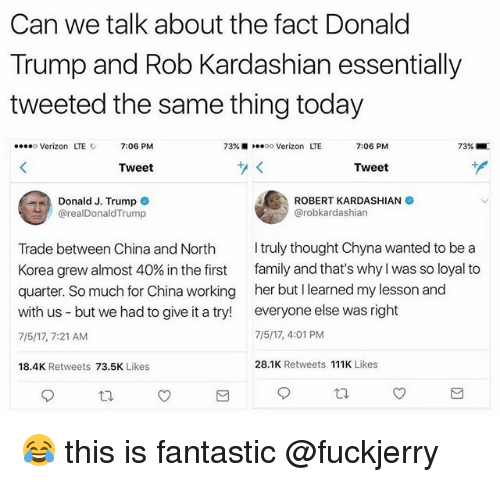 Fuckjerry: Can we talk about the fact Donald  Trump and Rob Kardashian essentially  tweeted the same thing today  o Verizon LTE  7:06 PM  73%着  10.00 Verizon  LTE  7:06 PM  73% .  Tweet  Tweet  Donald J. Trump  @realDonaldTrump  ROBERT KARDASHIAN  @robkardashian  Trade between China and North  Korea grew almost 40% in the first  quarter. So much for China working  with us - but we had to give it a try!  7/5/17,7:21 AM  truly thought Chyna wanted to be a  family and that's why I was so loyal to  her but I learned my lesson and  everyone else was right  7/5/17, 4:01 PM  18.4K Retweets 73.5K Likes  28.1K Retweets 111K Likes 😂 this is fantastic @fuckjerry