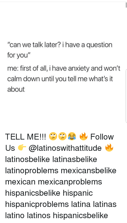"Latinos, Memes, and Anxiety: ""can we talk later? i have a question  for you""  me: first of all, i have anxiety and won't  calm down until you tell me what's it  about TELL ME!!! 🙄🙄😂 🔥 Follow Us 👉 @latinoswithattitude 🔥 latinosbelike latinasbelike latinoproblems mexicansbelike mexican mexicanproblems hispanicsbelike hispanic hispanicproblems latina latinas latino latinos hispanicsbelike"